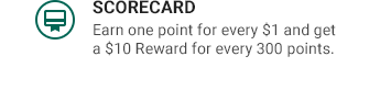 SCORECARD   Earn one point for every $1 and get a $10 Reward for every 300 points.