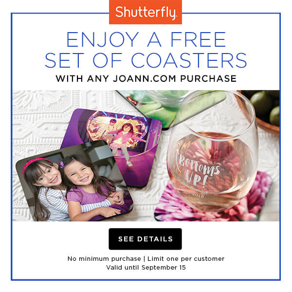 Shutterfly. Enjoy a free set of coasters with any JOANN.com purchase. No minimum purchase, limit one per customer. Valid through Sept. 15. GET DETAILS.