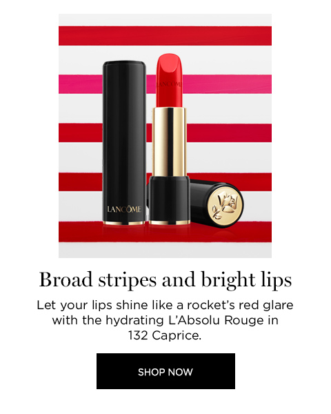 BROAD STRIPES AND BRIGHT LIPS  									Let your lips shine like a rockets red glare with the hydrating LAbsolu Rouge in 132 Caprice.  									SHOP NOW