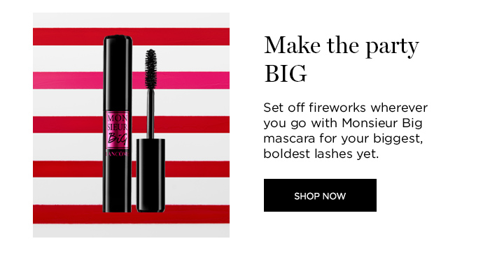 MAKE THE PARTY BIG  									Set off fireworks wherever you go with Monsieur Big mascara for your biggest, boldest lashes yet.  									SHOP NOW
