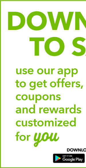 Sign in to save! Use our app to get offers, coupons, and rewards customized for YOU. Download now: Get it on GOOGLE PLAY.