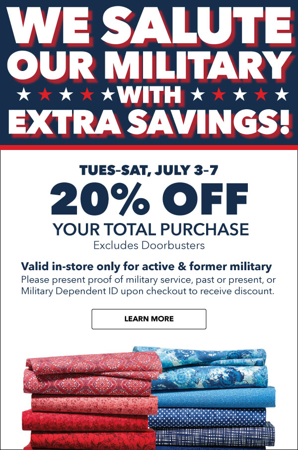 We Salute Our Military with Extra Savings! Tues-Sat, July 3-7 20% off Your Total Purchase. Valid in-store for active and former military. Please present proof of military service, past or present, or Military Dependent ID upon checkout to receive discount. LEARN MORE.