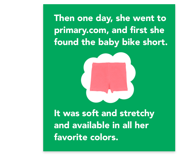 then one day, she went to primary.com, and first she found the baby bike short. it was soft and stretchy and available in all her favorite colors.