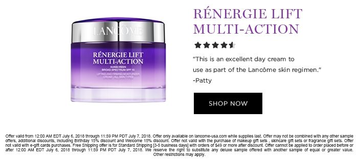 RNERGIE LIFT MULTI-ACTION  'This is an excellent day cream to use as part of the Lancme skin regimen.' -Patty  SHOP NOW  Offer valid from 12:00 AM EDT July 6, 2018 through 11:59 PM PDT July 7, 2018. Offer only available on lancome-usa.com while supplies last. Offer may not be combined with any other sample offers, additional discounts, including Birthday 15% discount and Welcome 15% discount. Offer not valid with the purchase of makeup gift sets , skincare gift sets or fragrance gift sets. Offer not valid with e-gift cards purchases. Free Shipping offer is for Standard Shipping [3-5 business days] with orders of $49 or more after discount. Offer cannot be applied to order placed before or after 12:00 AM EDT July 6, 2018 through 11:59 PM PDT July 7, 2018. We reserve the right to substitute any deluxe  sample offered with another sample of equal or greater value. Other restrictions may apply.