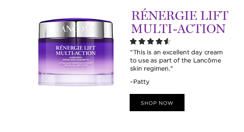 RNERGIE LIFT MULTI-ACTION  'This is an excellent day cream to use as part of the Lancme skin regimen.' -Patty  SHOP NOW