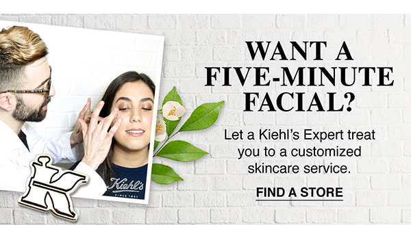 WANT A FIVE-MINUTE FACIAL? - Let a Kiehls Expert treat you to a customized skincare service. - FIND A STORE