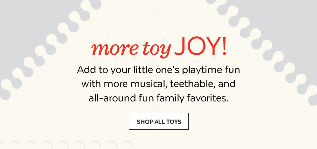 More toy joy! Add to your little one's playtime fun with musical, teethable, and all-around fun family favorites. Shop All Toys