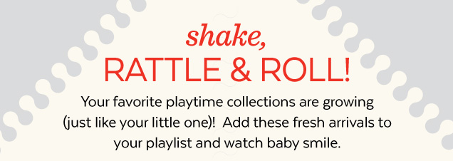 Shake, rattle & roll! Your favorite playtime collections are growing (just like your little one)! Add these fresh arrivals to your playlist and watch baby smile.