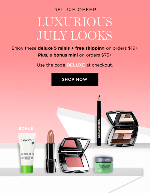 DELUXE OFFER  LUXURIOUS JULY LOOKS  Enjoy these deluxe 5 minis + free shipping on orders $49+  Plus, a bonus mini on orders $75+  Use code DELUXE at checkout  SHOP NOW