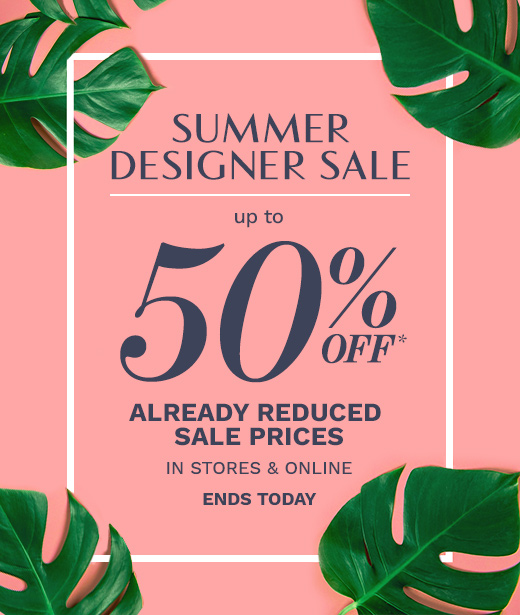 Summer Designer Sale: Up to 50% OFF Already Reduced Sale Prices. In Stores and Online. Ends Today! - Shop Now