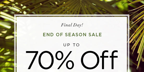 Final Day!   END OF SEASON SALE   Up to 70% Off Original Prices When You Receive an Additional 50% Off All Markdowns   SHOP NOW >   ONLINE & U.S. STORE ONLY. DISCOUNT TAKEN AT CHECKOUT.