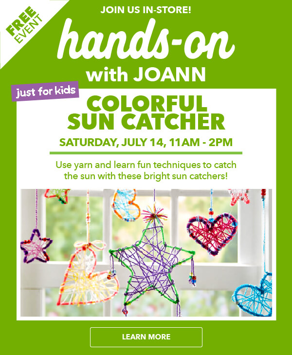 Hands-On with JOANN. FREE EVENT! Join Us In-Store. Colorful Sun Catcher Crafting for Kids. Saturday, July 14, 11am-2pm. LEARN MORE.