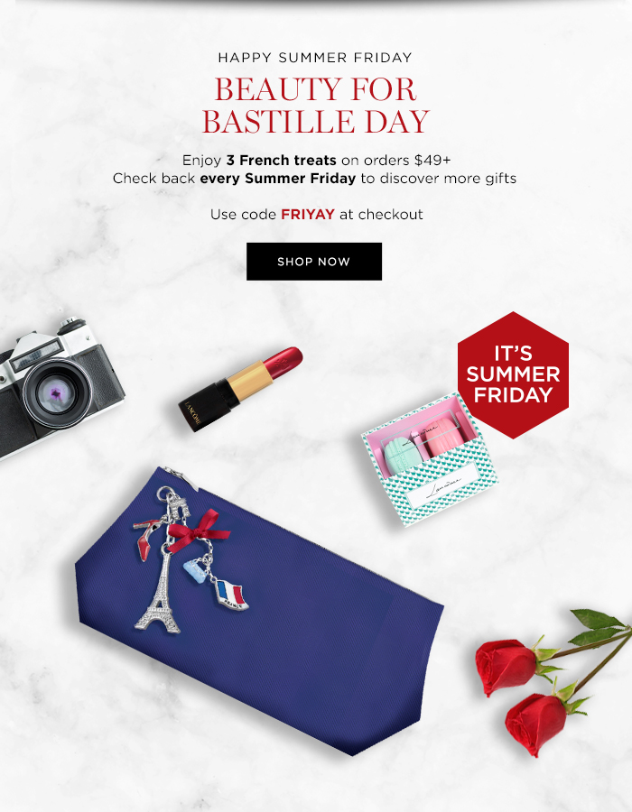 HAPPY SUMMER FRIDAY  BEAUTY FOR BASTILLE DAY  Enjoy 3 French treats on orders $49+  Check back every Summer Friday to discover more gifts  Use code FRIYAY at checkout  SHOP NOW