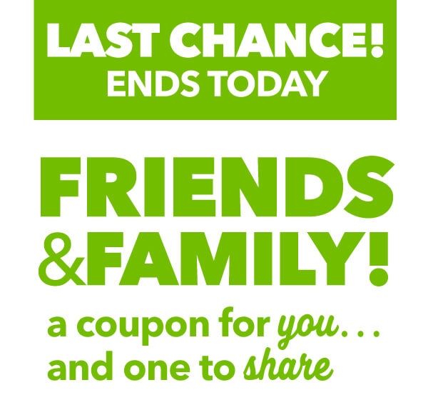 LAST CHANCE!  ENDS TODAY  Friends and Family a coupon for YOU and one to SHARE.