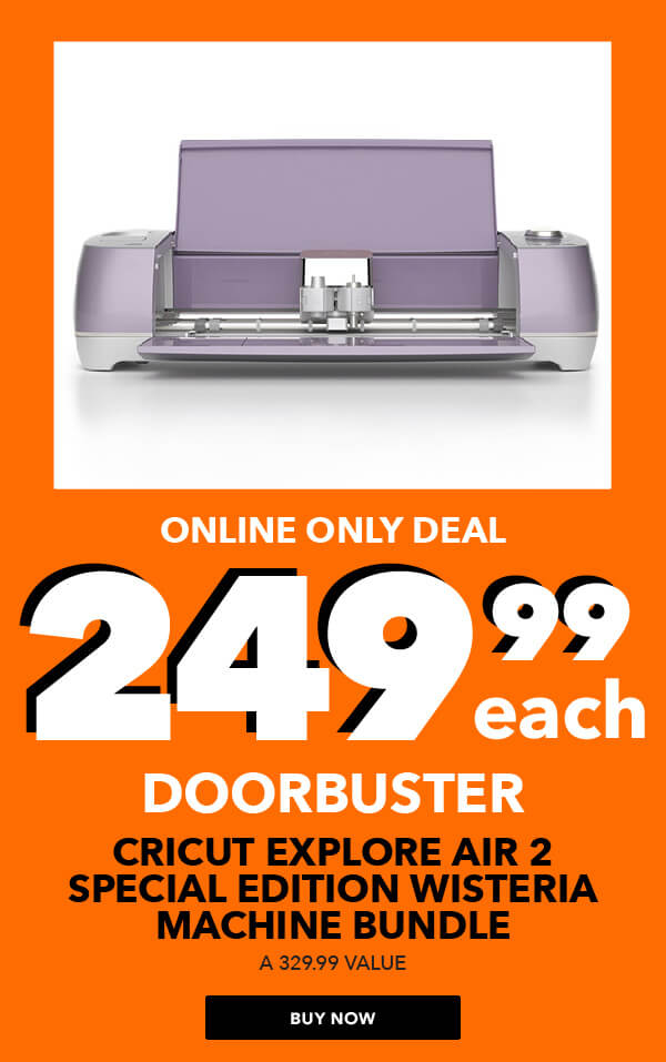 ONLINE ONLY DEAL. 249.99 each Cricut Explore Air 2 Special Edition Wisteria Machine Bundle. BUY NOW.