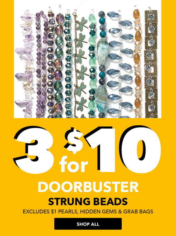 3 for $10 Strung Beads. Excludes $1 Pearls, Hidden Gems and Grab Bags. SHOP ALL.