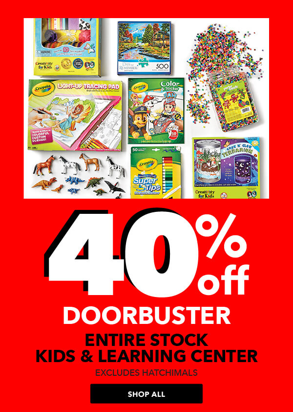 40% off ENTIRE STOCK Kids and Learning Center. Excludes Hatchimals. SHOP ALL.