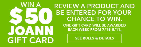 Win a $50 JOANN gift card. Review a product and be entered for a chance to win. One gift card will be awarded each week from 7/15-8/11. SEE RULES AND DETAILS.