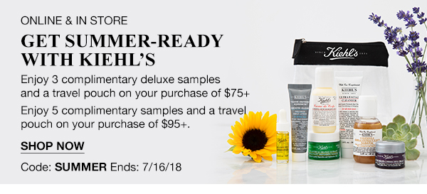 ONLINE & IN STORE - GET SUMMER-READY WITH KIEHL'S - Enjoy 3 complimentary deluxe samples and a travel pouch on your purchase of $75 plus - Enjoy 5 complimentary samples and a travel pouch on your purchase of $95 plus. - SHOP NOW - Code: SUMMER - Ends: 7/16/18