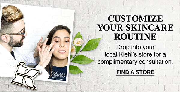CUSTOMIZE YOUR SKINCARE ROUTINE - Drop into your local Kiehl's store for a complimentary consultation. - FIND A STORE