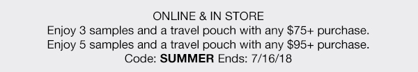 ONLINE & IN STORE - Enjoy 3 samples and a travel pouch with any $75 plus purchase. - Enjoy 5 samples and a travel pouch with any $95 plus purchase. - Code: SUMMER - Ends: 7/16/18