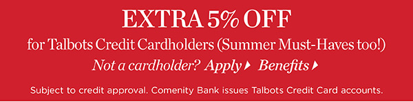 Extra 5% off for Talbots Credit Cardholders. Not a cardholder? Apply
