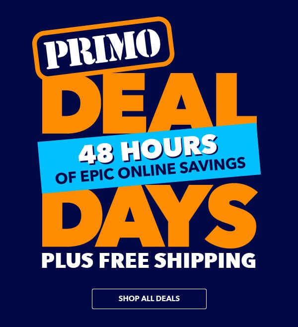 Primo Deal Days. 48 Hours of Epic Online Savings plus FREE Shipping. SHOP NOW.