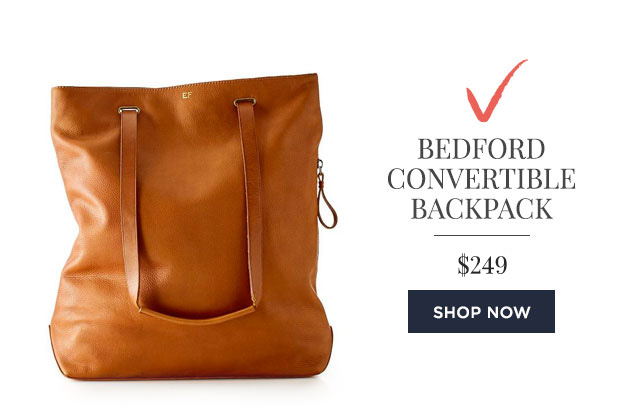 BEDFORD CONVERTIBLE BACKPACK - $299 - SHOP NOW
