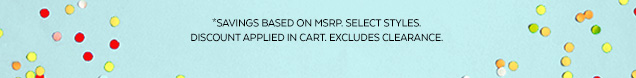 *Savings based on MSRP. Select styles. Discount applied in cart. Excludes clearance.