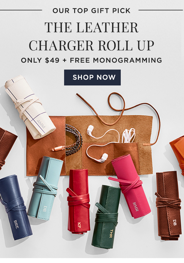 OUR TOP GIFT PICK - THE LEATHER CHARGER ROLL UP - ONLY $49 + FREE MONOGRAMMING  - SHOP NOW
