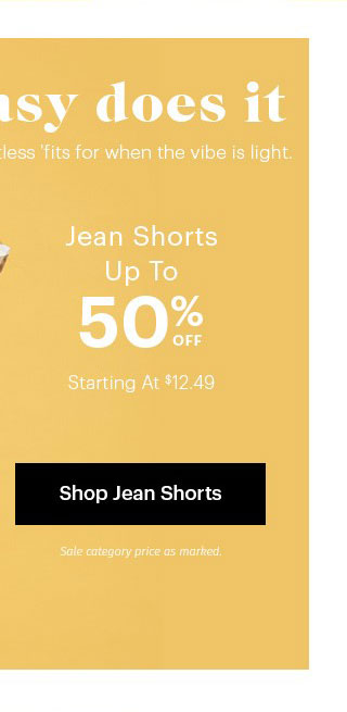 Easy Does It Effortless 'fits for when the vibe is light. Jean Shorts Up To 50% OFF Starting At $12.49 Sale category price as marked. Shop Jean Shorts