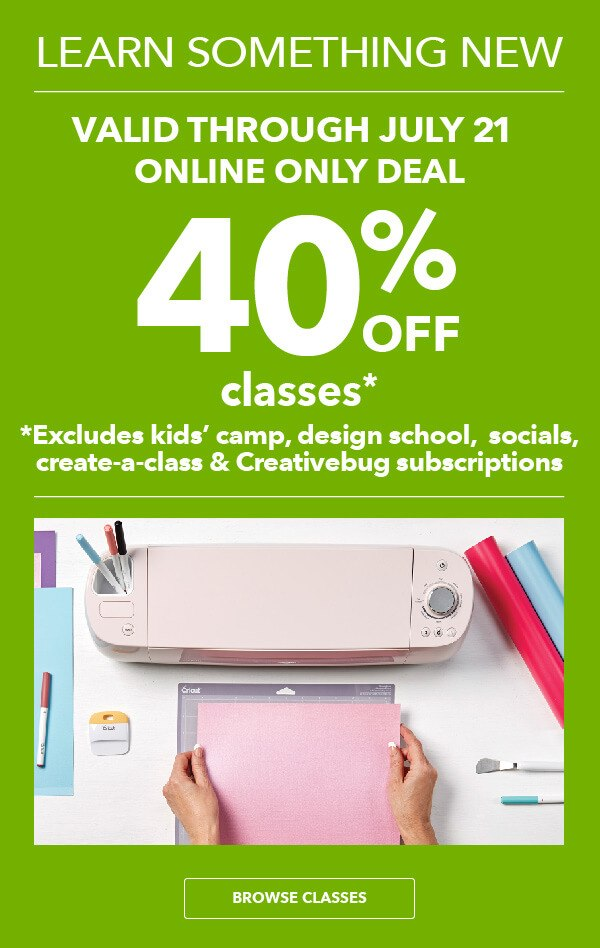 Learn Something New! 40% off Classes. ONLINE ONLY DEAL. Save through 7/21. Excludes kids camps, design school, socials, create-a-class and Creativebug subscriptions. BROWSE CLASSES.