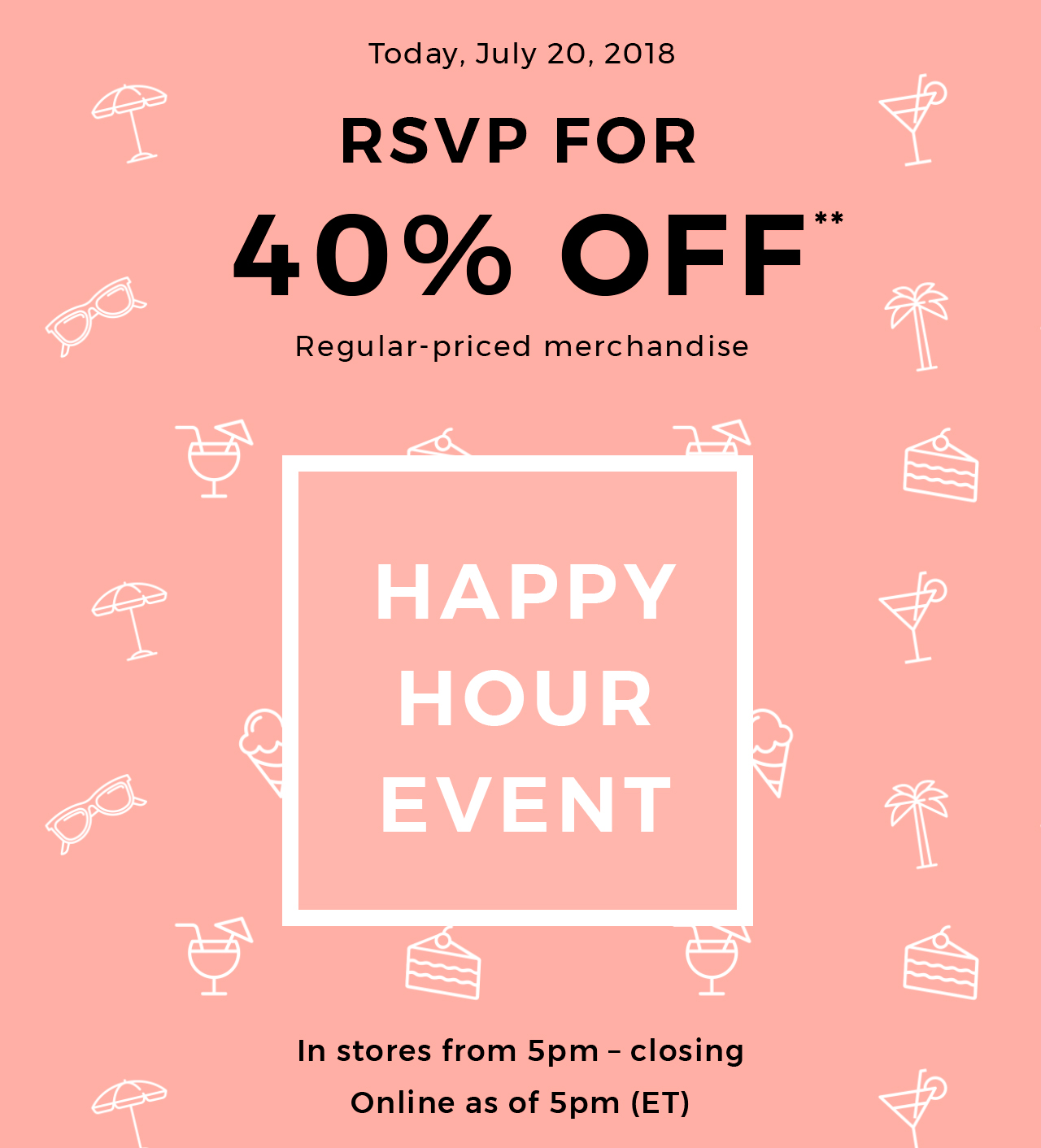 Today, July 20, 2018 Get  40% off  In stores from 5pm-closing and online  from 5pm - midnight Start the weekend off right!