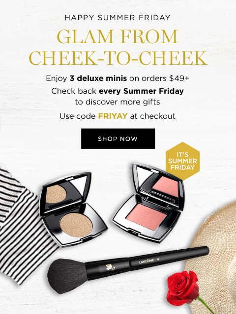 HAPPY SUMMER FRIDAY  									GLAM FROM CHEEK-TO-CHEEK  									Enjoy 3 deluxe minis on orders $49+  									Check back every Summer Friday to discover more gifts   									Use code FRIYAY at checkout  									SHOP NOW