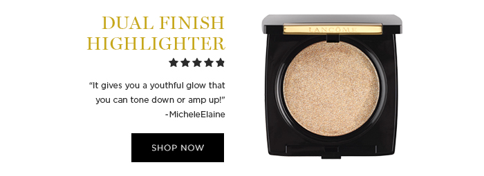 DUAL FINISH HIGHLIGHTER  									'It gives you a youthful glow that you can tone down or amp up!' -MicheleElaine  									SHOP NOW