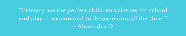Primary has the perfect children's clothes for school and play. I recommend to fellow moms all the time! Alexandra D.
