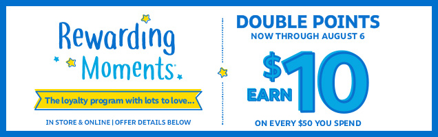 Rewarding Moments | The loyalty program with lots to love... | Double points | Now through August 6 | Earn $10 on every $50 you spend | In store & online | Offer details below