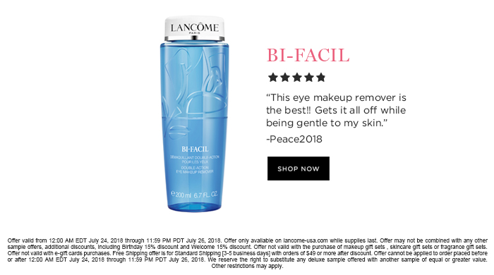 BI-FACIL  									'This eye makeup remover is the best!! Gets it all off while being gentle to my skin.' -Peace2018  									SHOP NOW  									Offer valid from 12:00 AM EDT July 24, 2018 through 11:59 PM PDT July 26, 2018. Offer only available on lancome-usa.com while supplies last. Offer may not be combined with any other sample offers, additional discounts, including Birthday 15% discount and Welcome 15% discount. Offer not valid with the purchase of makeup gift sets , skincare gift sets or fragrance gift sets. Offer not valid with e-gift cards purchases. Free Shipping offer is for Standard Shipping [3-5 business days] with orders of $49 or more after discount. Offer cannot be applied to order placed before or after 12:00 AM EDT July 24, 2018 through 11:59 PM PDT July 26, 2018. We reserve the right to substitute any  deluxe sample offered with another sample of equal or greater value. Other restrictions may apply.