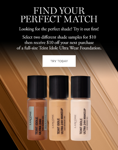 FIND YOUR PERFECT MATCH  Looking for the perfect shade? Try it out first!  Select two different shade samples for $10 then receive $10 off your next purchase of a full-size Teint Idole Ultra Wear Foundation.  TRY TODAY