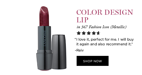 COLOR DESIGN LIP in 367 Fashion Icon (Metallic)  'I love it, perfect for me. I will buy it again and also recommend it.' -Reiv  SHOP NOW