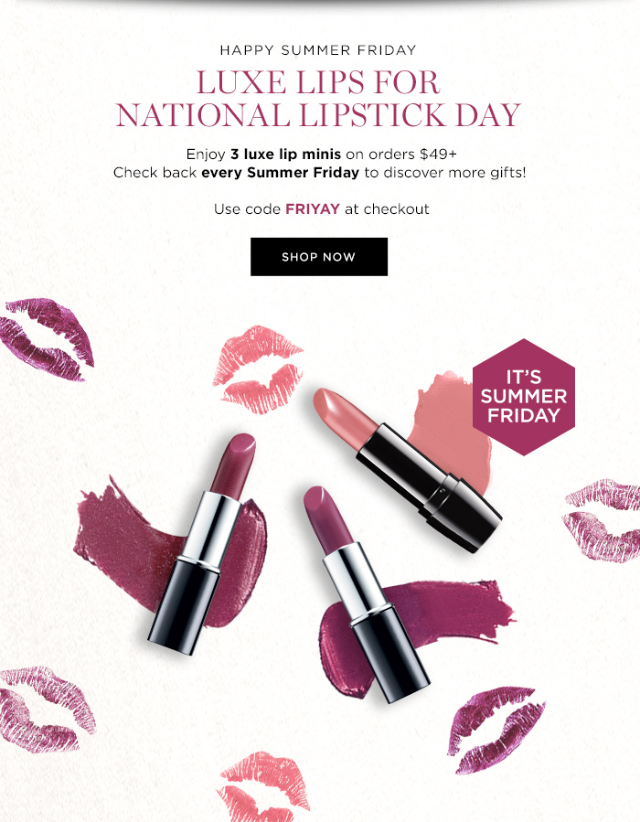 HAPPY SUMMER FRIDAY  LUXE LIPS FOR NATIONAL LIPSTICK DAY  Enjoy 3 luxe lipsticks on orders $49+  Check back every Summer Friday to discover more gifts!  Use code FRIYAY at checkout  SHOP NOW