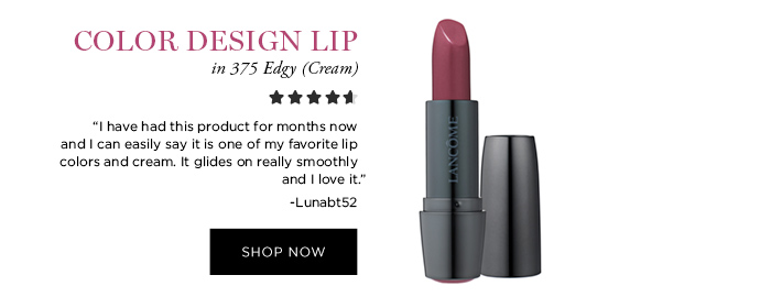 COLOR DESIGN LIP in 375 Edgy (Cream)  'I have had this product for months now and I can easily say it is one of my favorite lip colors and cream. It glides on really smoothly and I love it.' -Lunabt52  SHOP NOW