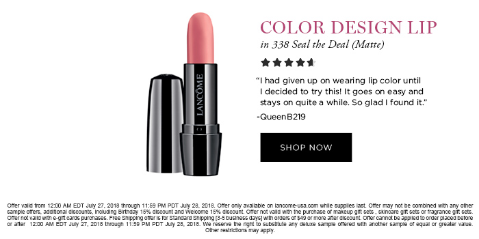 COLOR DESIGN LIP in 338 Seal the Deal (Matte)  'I had given up on wearing lip color until I decided to try this! It goes on easy and stays on quite a while. So glad I found it.' -QueenB219  SHOP NOW  Offer valid from 12:00 AM EDT July 27, 2018 through 11:59 PM PDT July 28, 2018. Offer only available on lancome-usa.com while supplies last. Offer may not be combined with any other sample offers, additional discounts, including Birthday 15% discount and Welcome 15% discount. Offer not valid with the purchase of makeup gift sets , skincare gift sets or fragrance gift sets. Offer not valid with e-gift cards purchases. Free Shipping offer is for Standard Shipping [3-5 business days] with orders of $49 or more after discount. Offer cannot be applied to order placed before or after  12:00 AM EDT July 27, 2018 through 11:59 PM PDT July 28, 2018. We reserve the right to substitute any  deluxe sample offered with another sample of equal or greater value. Other restrictions may apply.