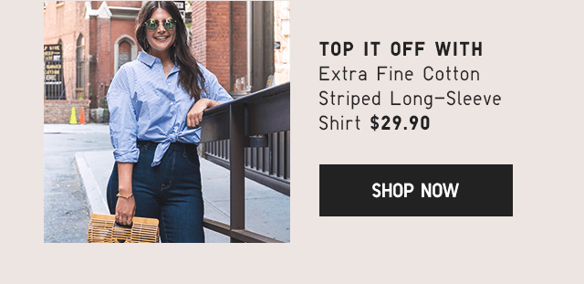 TOP IT OFF WITH EXTRA FINE COTTON SHIRT $29.90 - SHOP NOW