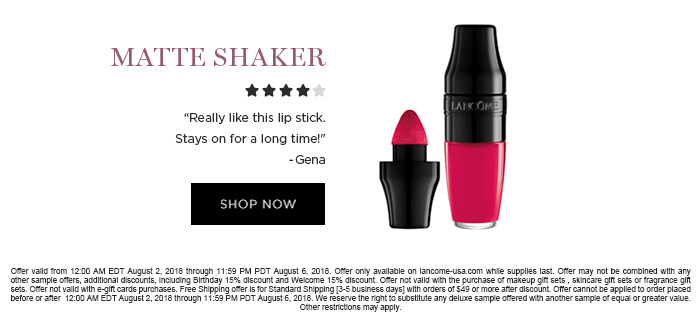 MATTE SHAKER  'Really like this lip stick. Stays on for a long time!' -Gena  SHOP NOW  Offer valid from 12:00 AM EDT August 2, 2018 through 11:59 PM PDT August 6, 2018. Offer only available on lancome-usa.com while supplies last. Offer may not be combined with any other sample offers, additional discounts, including Birthday 15% discount and Welcome 15% discount. Offer not valid with the purchase of makeup gift sets , skincare gift sets or fragrance gift sets. Offer not valid with e-gift cards purchases. Free Shipping offer is for Standard Shipping [3-5 business days] with orders of $49 or more after discount. Offer cannot be applied to order placed before or after  12:00 AM EDT August 2, 2018 through 11:59 PM PDT August 6, 2018. We reserve the right to substitute  any deluxe sample offered with another sample of equal or greater value. Other restrictions may apply.
