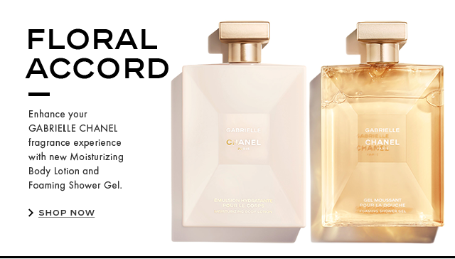 FLORAL ACCORD Enhance your GABRIELLE CHANEL fragrance experience with new Moisturizing Body Lotion and Foaming Shower Gel. SHOP NOW