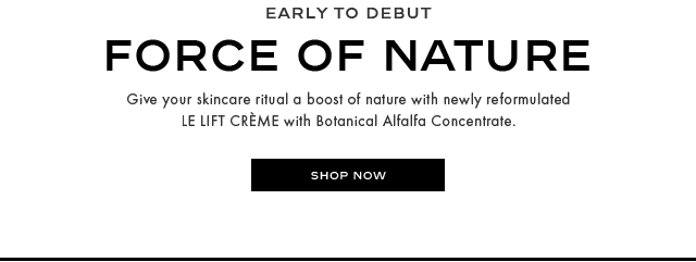 FORCE OF NATURE Give your skincare ritual a boost of nature with newly reformulated LE LIFT CRME with Botanical Alfalfa Concentrate. SHOP NOW