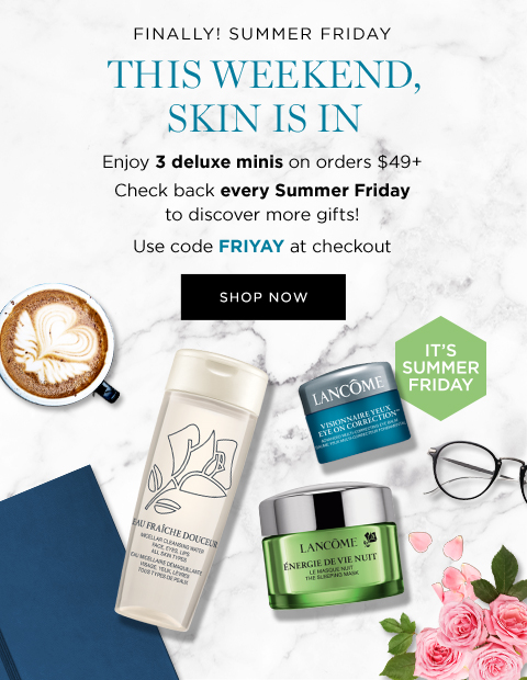 FINALLY! SUMMER FRIDAY  									THIS WEEKEND, SKIN IS IN  									Enjoy 3 deluxe minis on orders $49+  									Check back every Summer Friday to discover more gifts!  									Use code FRIYAY at checkout  									SHOP NOW