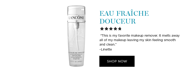 EAU FRACHE DOUCEUR  									'This is my favorite makeup remover. It melts away all of my makeup leaving my skin feeling smooth and clean.' -Linette  									SHOP NOW