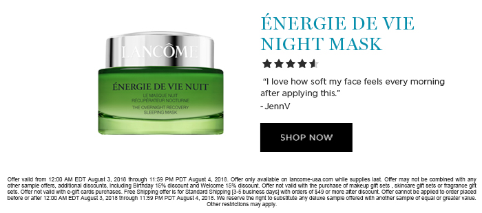NERGIE DE VIE NIGHT MASK  									'I love how soft my face feels every morning after applying this.' -JennV  									SHOP NOW  									Offer valid from 12:00 AM EDT August 3, 2018 through 11:59 PM PDT August 4, 2018. Offer only available on lancome-usa.com while supplies last. Offer may not be combined with any other sample offers, additional discounts, including Birthday 15% discount and Welcome 15% discount. Offer not valid with the purchase of makeup gift sets , skincare gift sets or fragrance gift sets. Offer not valid with e-gift cards purchases. Free Shipping offer is for Standard Shipping [3-5 business days] with orders of $49 or more after discount. Offer cannot be applied to order placed before or after 12:00 AM EDT August 3, 2018 through 11:59 PM PDT August 4, 2018. We reserve the right to substitute any  deluxe sample offered with another sample of equal or greater value. Other restrictions may apply.